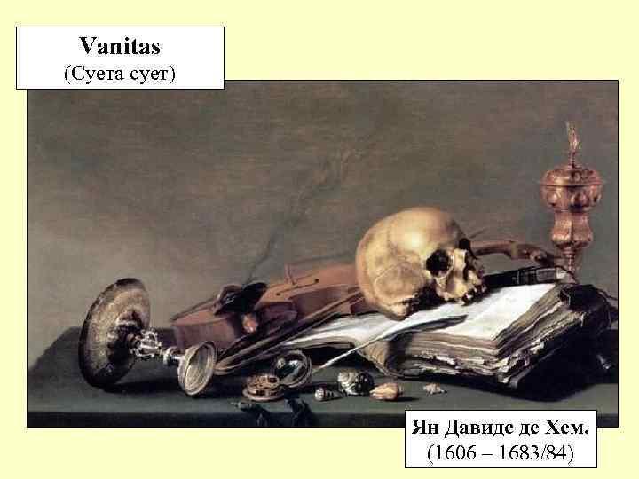 Vanitas (Суета сует) Ян Давидс де Хем. (1606 – 1683/84)