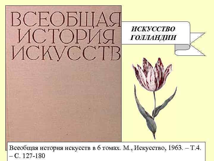 ИСКУССТВО ГОЛЛАНДИИ Всеобщая история искусств в 6 томах. М. , Искусство, 1963. – Т.