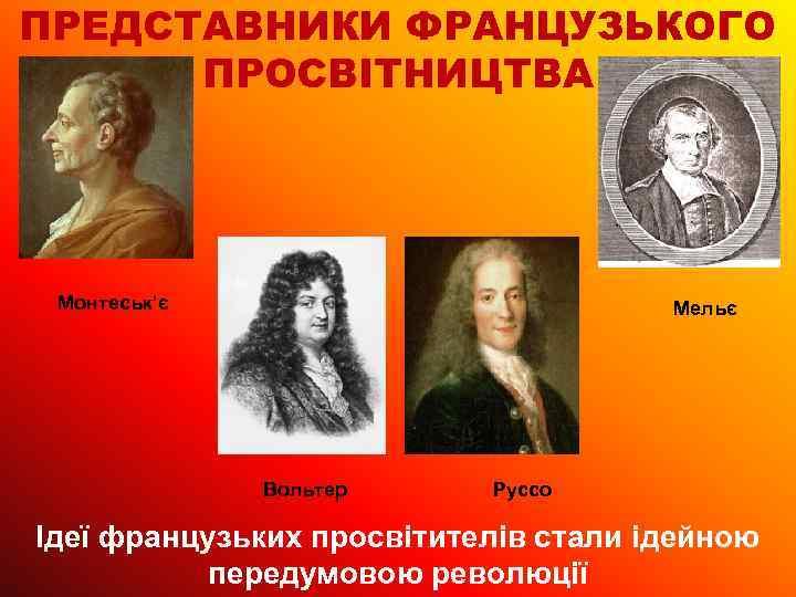 ПРЕДСТАВНИКИ ФРАНЦУЗЬКОГО ПРОСВІТНИЦТВА Монтеськ'є Мельє Вольтер Руссо Iдеї французьких просвітителів стали ідейною передумовою революції