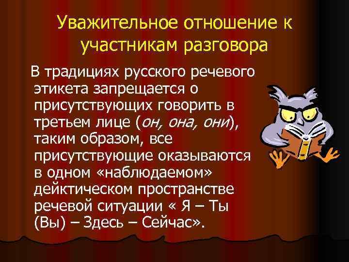 Уважительное отношение к участникам разговора В традициях русского речевого этикета запрещается о присутствующих говорить