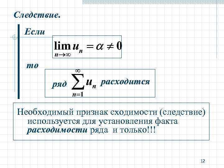 Следствие. Если то ряд расходится Необходимый признак сходимости (следствие) используется для установления факта расходимости