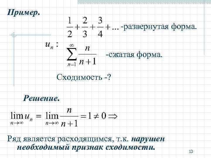 Пример. -развернутая форма. -сжатая форма. Сходимость -? Решение. Ряд является расходящимся, т. к. нарушен