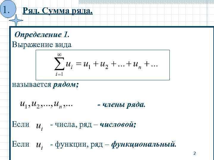 1. Ряд. Сумма ряда. Определение 1. Выражение вида называется рядом; - члены ряда. Если