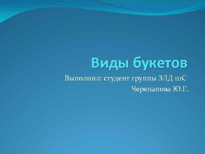 Виды букетов Выполнил: студент группы ЗЛД 111 С Черепанова Ю. Г.