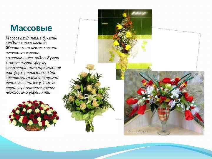 Массовые: В такие букеты входит много цветов. Желательно использовать несколько хорошо сочетающихся видов. Букет
