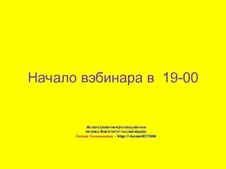 Начало вэбинара в 19 -00 На все справочно-организационные вопросы Вам ответит наш менеджер Оксана