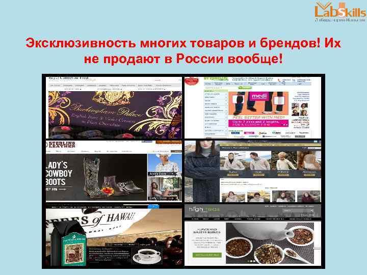 Эксклюзивность многих товаров и брендов! Их не продают в России вообще!