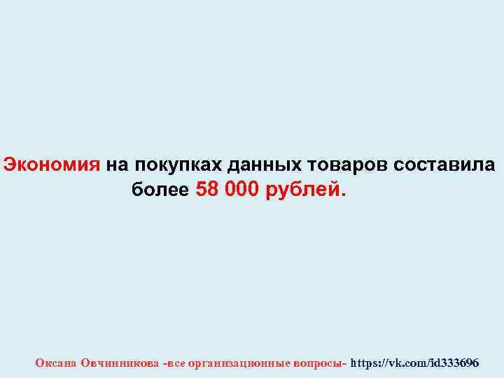 Экономия на покупках данных товаров составила более 58 000 рублей. Оксана Овчинникова -все организационные