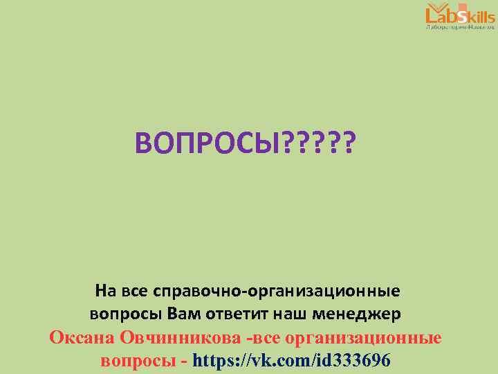ВОПРОСЫ? ? ? На все справочно-организационные вопросы Вам ответит наш менеджер Оксана Овчинникова -все