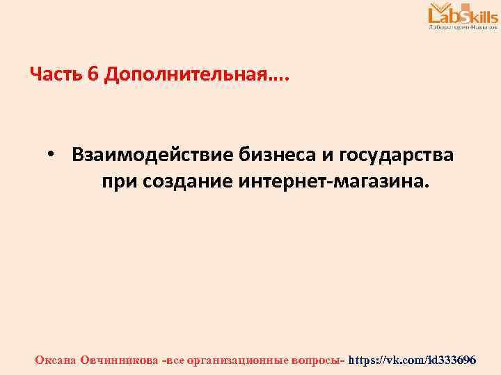 Часть 6 Дополнительная…. • Взаимодействие бизнеса и государства при создание интернет-магазина. Оксана Овчинникова -все