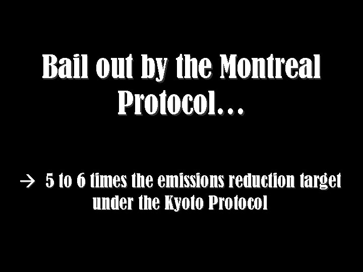 Bail out by the Montreal Protocol… 5 to 6 times the emissions reduction target