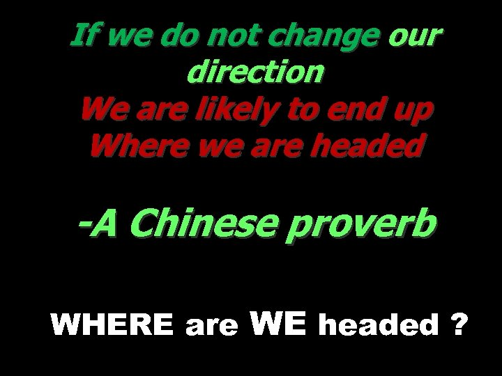 If we do not change our direction We are likely to end up Where