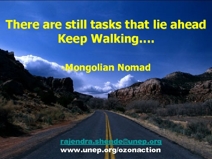 There are still tasks that lie ahead Keep Walking…. -Mongolian Nomad rajendra. shende@unep. org