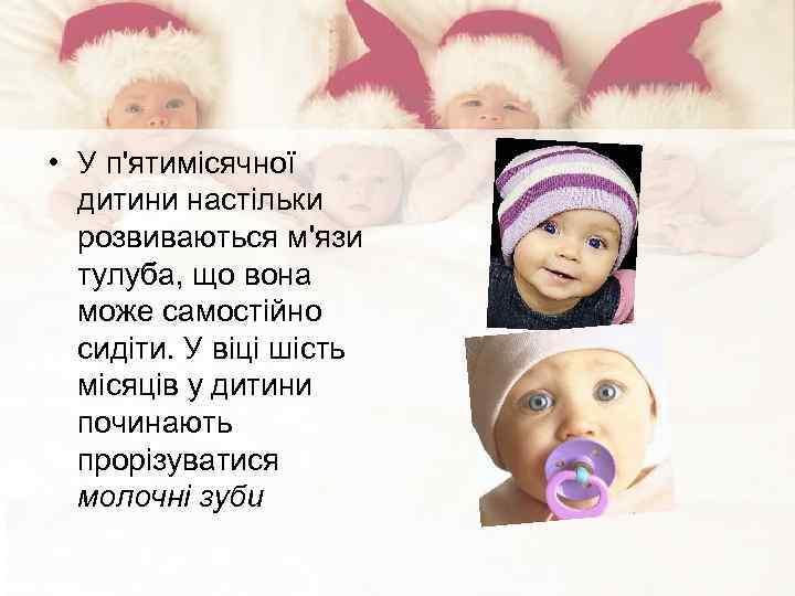 • У п'ятимісячної дитини настільки розвиваються м'язи тулуба, що вона може самостійно сидіти.