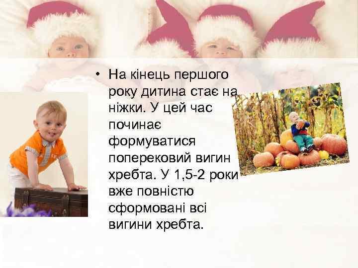 • На кінець першого року дитина стає на ніжки. У цей час починає