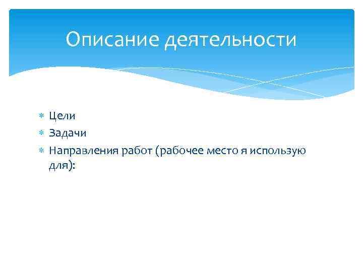 Описание деятельности Цели Задачи Направления работ (рабочее место я использую для):