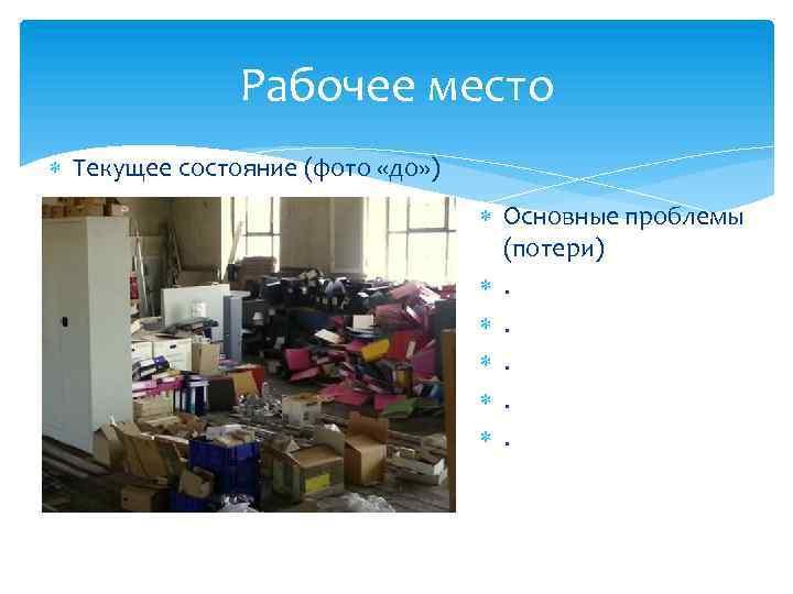 Рабочее место Текущее состояние (фото «до» ) Основные проблемы (потери) . . .
