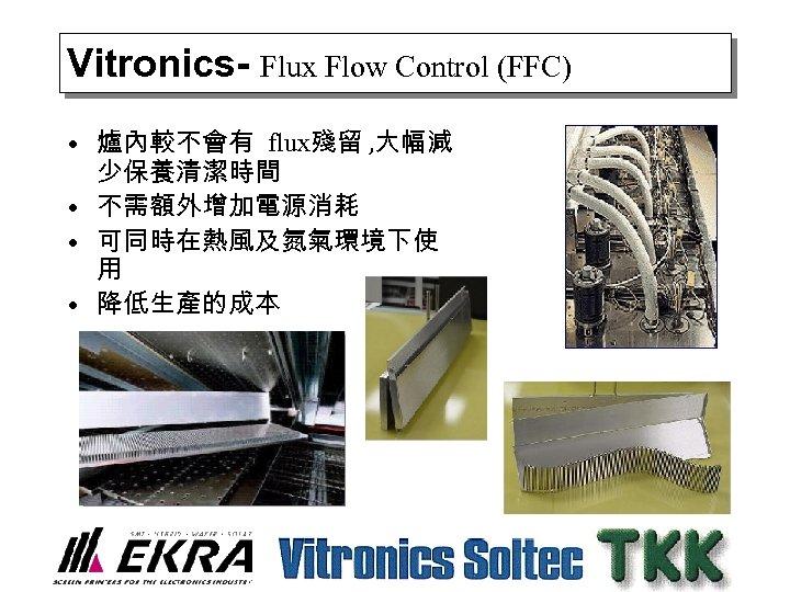 Vitronics- Flux Flow Control (FFC) • 爐內較不會有 flux殘留 , 大幅減 少保養清潔時間 • 不需額外增加電源消耗 •