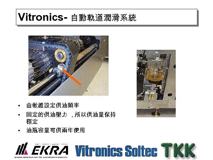 Vitronics- 自動軌道潤滑系統 • 由軟體設定供油頻率 • 固定的供油壓力 , 所以供油量保持 穩定 • 油瓶容量可供兩年使用
