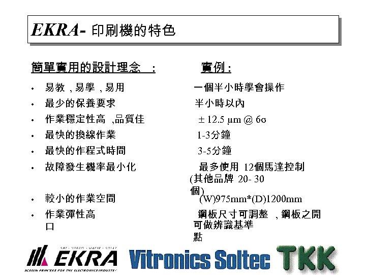 EKRA- 印刷機的特色 簡單實用的設計理念 : 實例 : • 易教 , 易學 , 易用 一個半小時學會操作 •