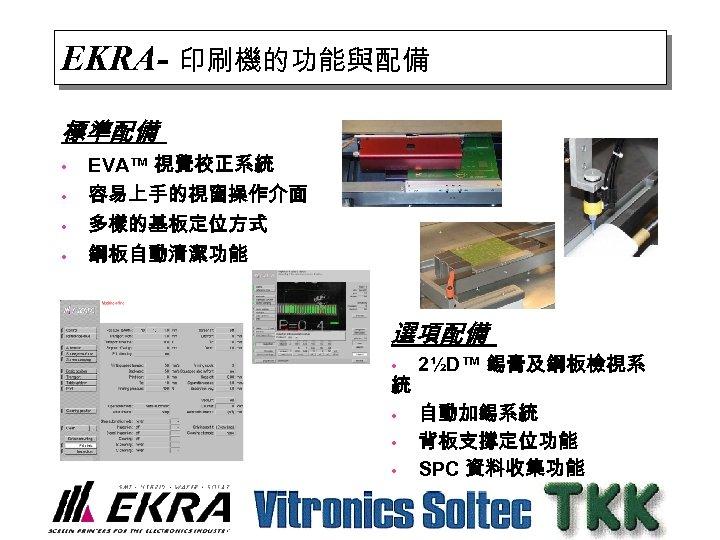 EKRA- 印刷機的功能與配備 標準配備 • • EVA™ 視覺校正系統 容易上手的視窗操作介面 多樣的基板定位方式 鋼板自動清潔功能 選項配備 • 統 •