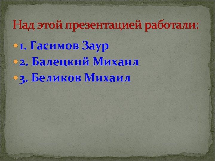 Над этой презентацией работали: 1. Гасимов Заур 2. Балецкий Михаил 3. Беликов Михаил