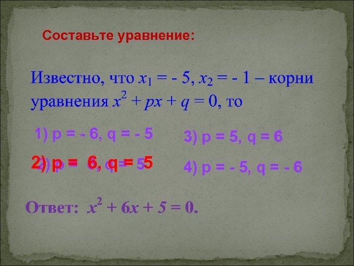 Составьте уравнение: 1) p = - 6, q = - 5 3) p =