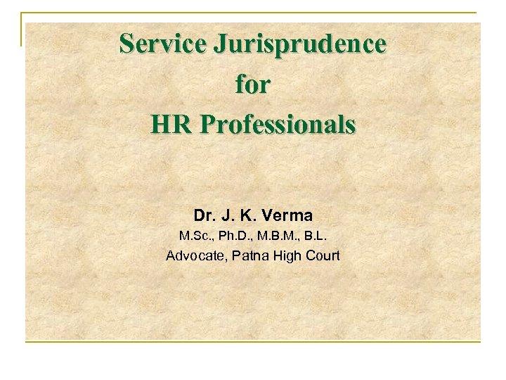 Service Jurisprudence for HR Professionals Dr. J. K. Verma M. Sc. , Ph. D.