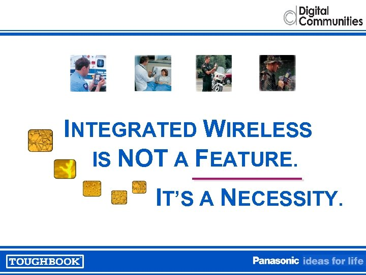 INTEGRATED WIRELESS IS NOT A FEATURE. IT'S A NECESSITY.