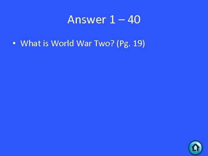 Answer 1 – 40 • What is World War Two? (Pg. 19)