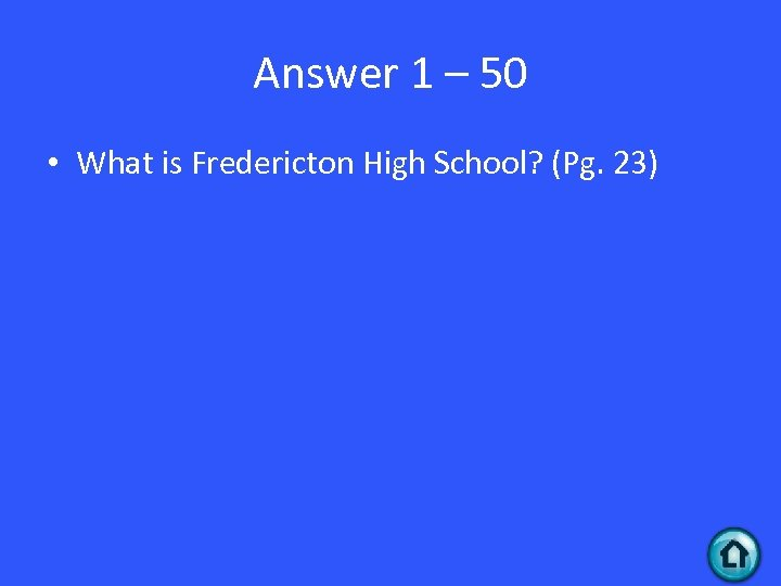 Answer 1 – 50 • What is Fredericton High School? (Pg. 23)