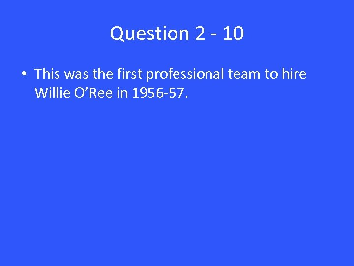 Question 2 - 10 • This was the first professional team to hire Willie