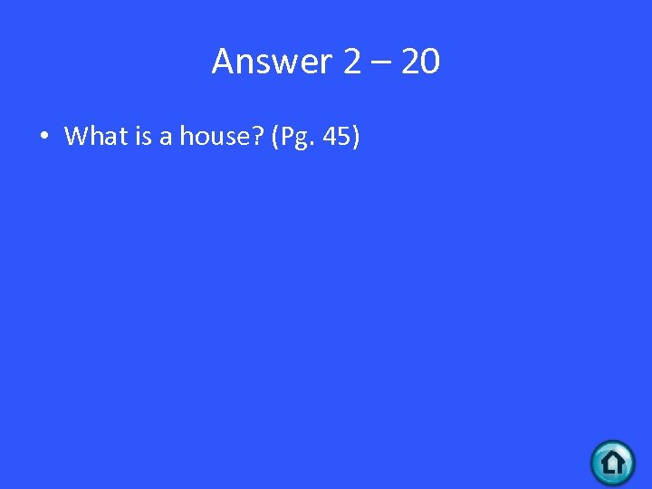 Answer 2 – 20 • What is a house? (Pg. 45)