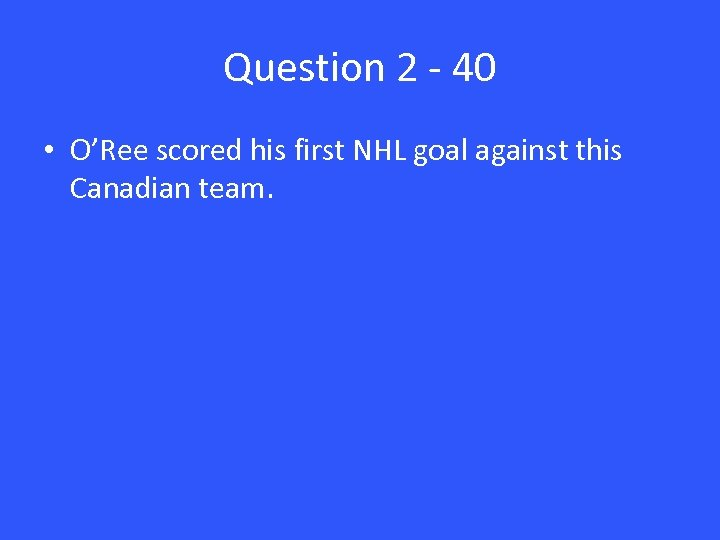 Question 2 - 40 • O'Ree scored his first NHL goal against this Canadian