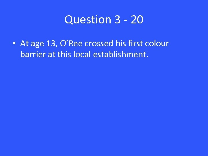 Question 3 - 20 • At age 13, O'Ree crossed his first colour barrier