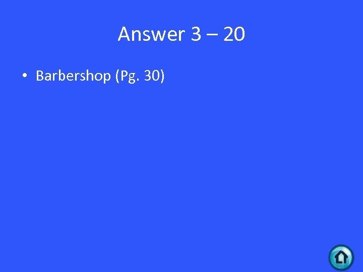 Answer 3 – 20 • Barbershop (Pg. 30)
