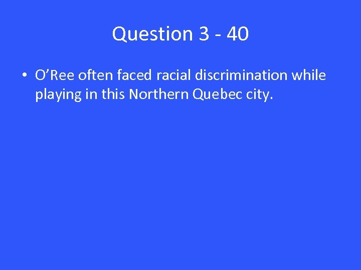 Question 3 - 40 • O'Ree often faced racial discrimination while playing in this