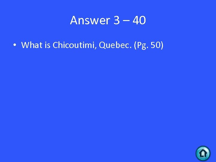 Answer 3 – 40 • What is Chicoutimi, Quebec. (Pg. 50)