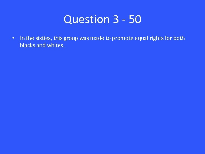 Question 3 - 50 • In the sixties, this group was made to promote