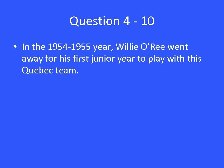 Question 4 - 10 • In the 1954 -1955 year, Willie O'Ree went away
