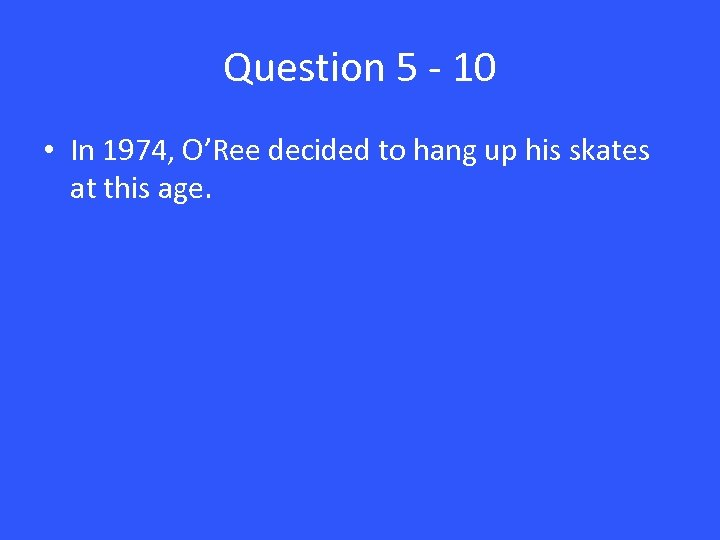 Question 5 - 10 • In 1974, O'Ree decided to hang up his skates
