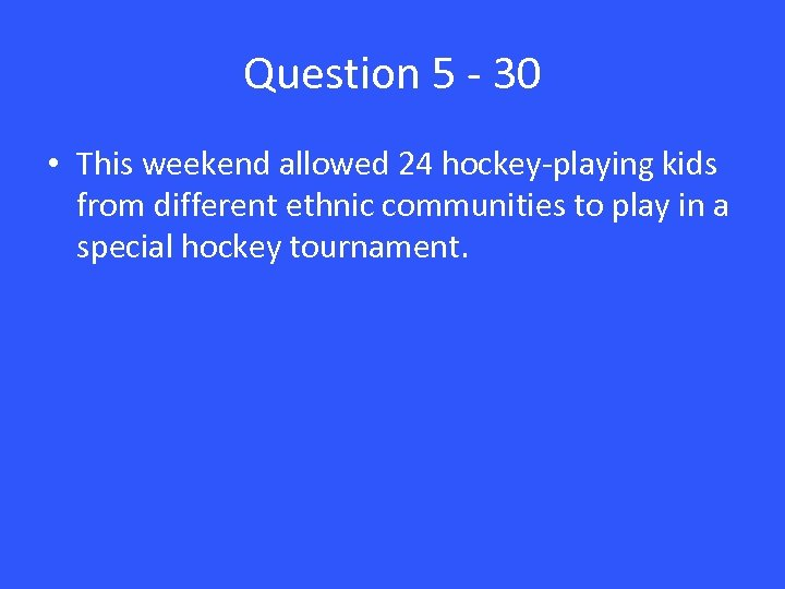 Question 5 - 30 • This weekend allowed 24 hockey-playing kids from different ethnic
