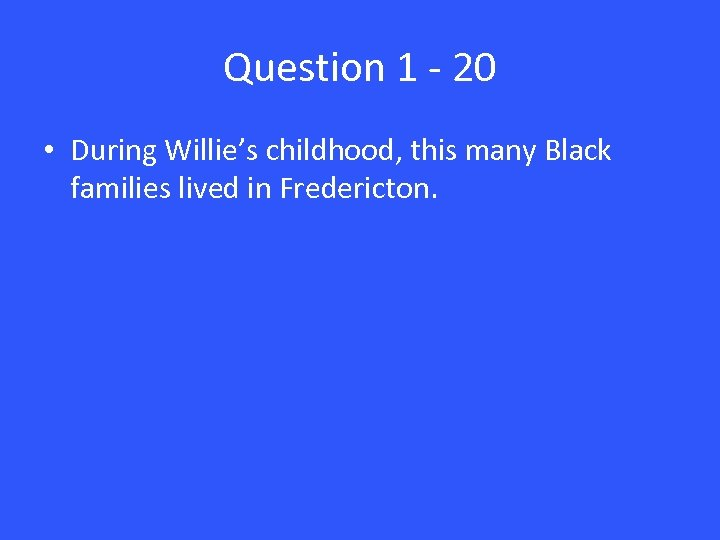 Question 1 - 20 • During Willie's childhood, this many Black families lived in
