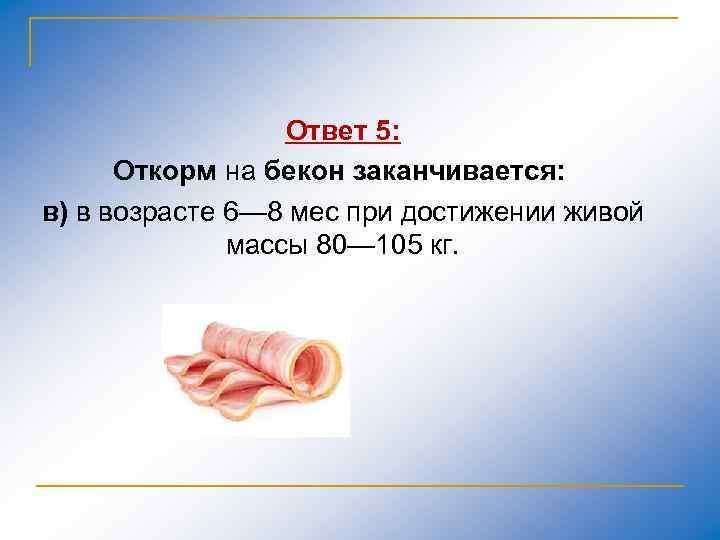Ответ 5: Откорм на бекон заканчивается: в) в возрасте 6— 8 мес при достижении