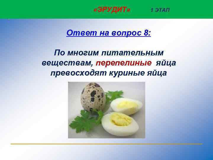 «ЭРУДИТ» 1 ЭТАП Ответ на вопрос 8: По многим питательным веществам, перепелиные яйца