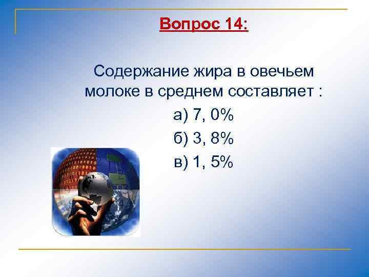 Вопрос 14: Содержание жира в овечьем молоке в среднем составляет : а) 7, 0%
