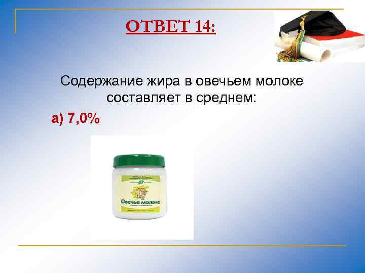 ОТВЕТ 14: Содержание жира в овечьем молоке составляет в среднем: а) 7, 0%