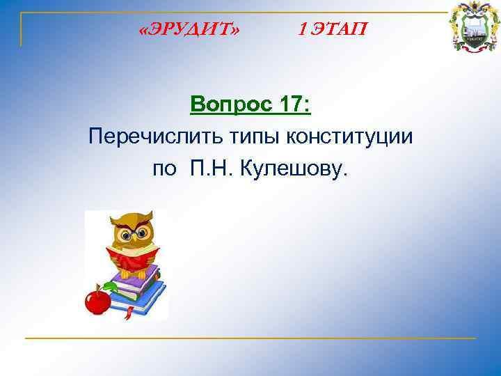 «ЭРУДИТ» 1 ЭТАП Вопрос 17: Перечислить типы конституции по П. Н. Кулешову.