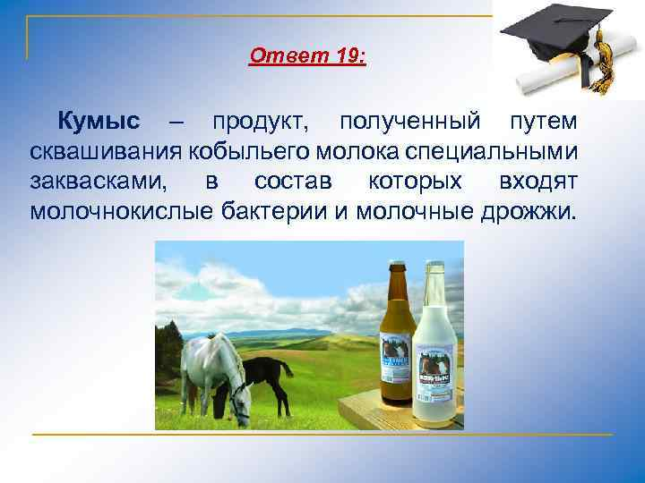 Ответ 19: Кумыс – продукт, полученный путем сквашивания кобыльего молока специальными заквасками, в состав
