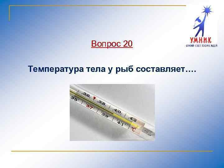 Вопрос 20 Температура тела у рыб составляет….